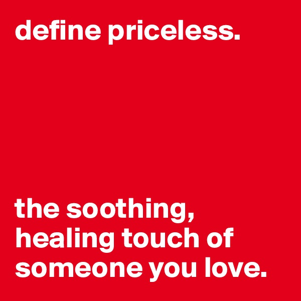 define priceless.      the soothing, healing touch of someone you love.