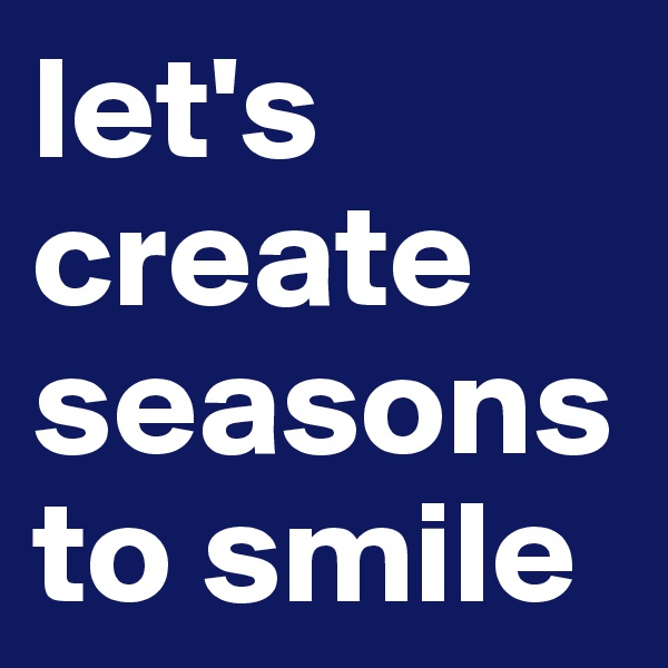 let's create seasons to smile