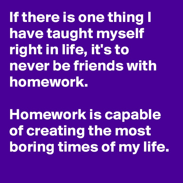 If there is one thing I have taught myself right in life, it's to never be friends with homework.  Homework is capable of creating the most boring times of my life.