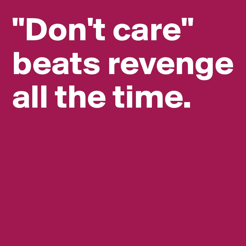 """Don't care"" beats revenge all the time."