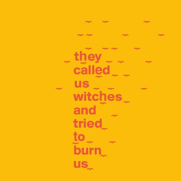 ?      ?               ?                                ?   ?             ?             ?                               ?      ?   ?        ?                       ?  th?ey   ?    ?          ?                         calle?d  ?    ?                    ?     us   ?     ?            ?                         witch?es  ?                         and       ?                         tried ?                         t?o  ?        ?                         burn ?                         us ?