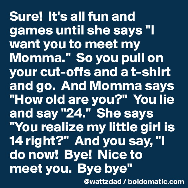 """Sure!  It's all fun and games until she says """"I want you to meet my Momma.""""  So you pull on your cut-offs and a t-shirt and go.  And Momma says """"How old are you?""""  You lie and say """"24.""""  She says """"You realize my little girl is 14 right?""""  And you say, """"I do now!  Bye!  Nice to meet you.  Bye bye"""""""