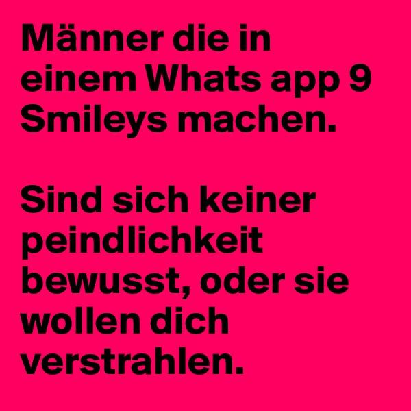 Männer die in einem Whats app 9 Smileys machen.   Sind sich keiner peindlichkeit bewusst, oder sie wollen dich verstrahlen.
