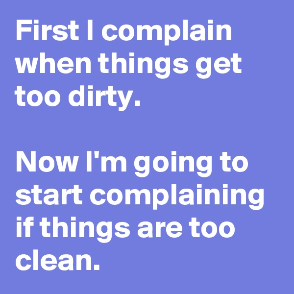 First I complain when things get too dirty.  Now I'm going to start complaining if things are too clean.