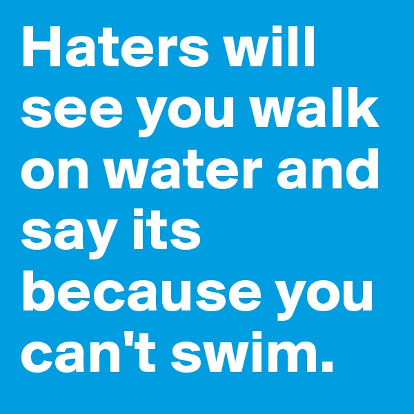 Haters will see you walk on water and say its because you can't swim.