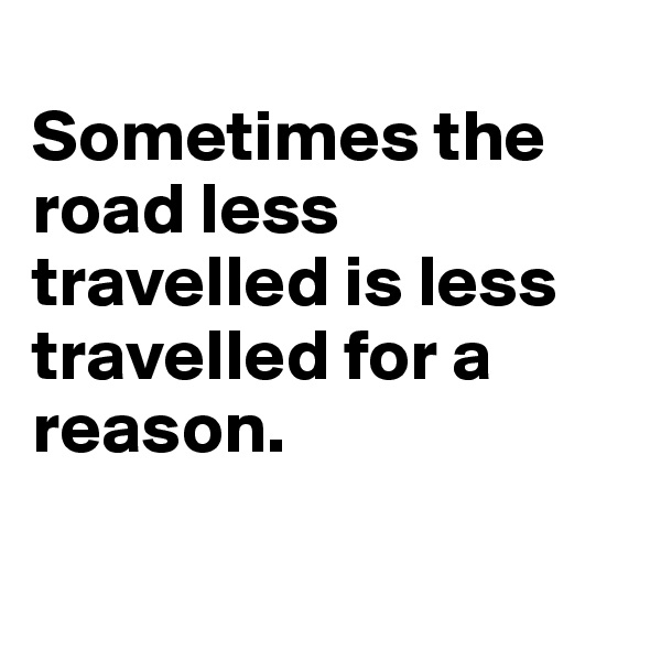 Sometimes the road less travelled is less travelled for a reason.
