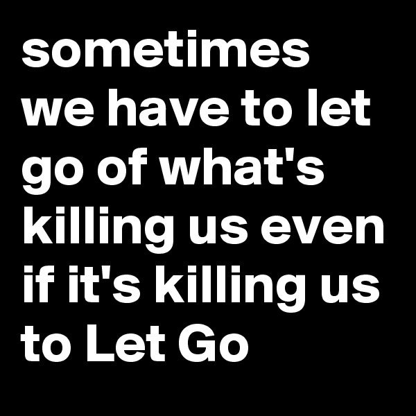 sometimes we have to let go of what's killing us even if it's killing us to Let Go