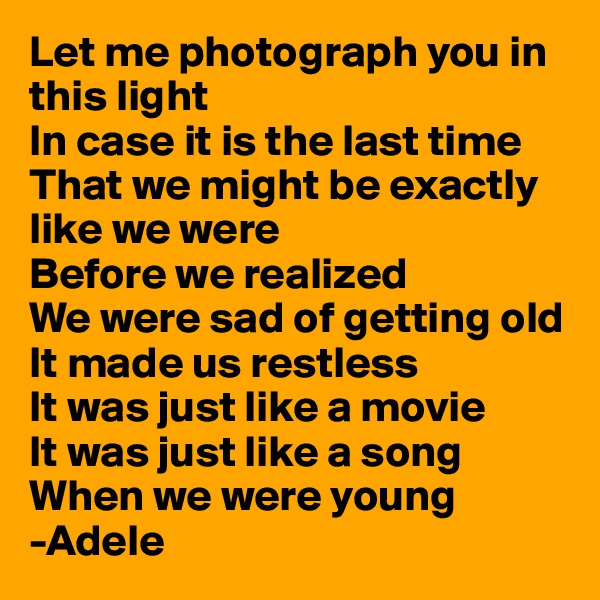 Let me photograph you in this light In case it is the last time That we might be exactly like we were Before we realized We were sad of getting old It made us restless It was just like a movie It was just like a song When we were young -Adele