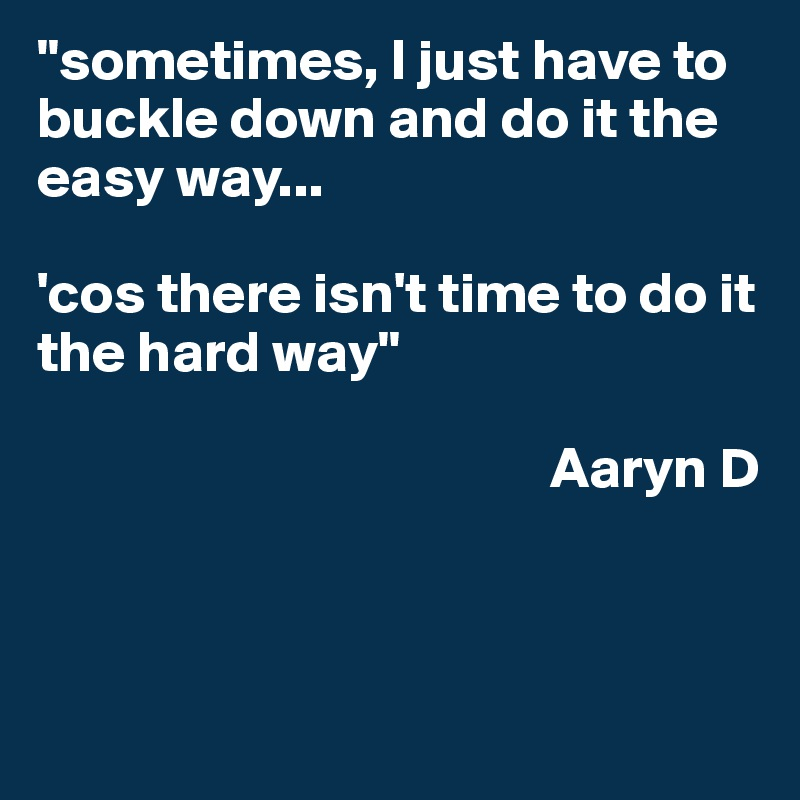 """""""sometimes, I just have to buckle down and do it the easy way...  'cos there isn't time to do it the hard way""""                                               Aaryn D"""