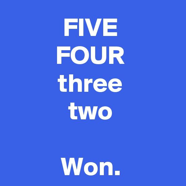 FIVE FOUR three two  Won.