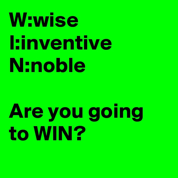 W:wise          I:inventive N:noble   Are you going to WIN?