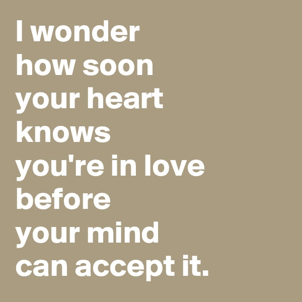 I wonder  how soon  your heart  knows  you're in love  before  your mind  can accept it.