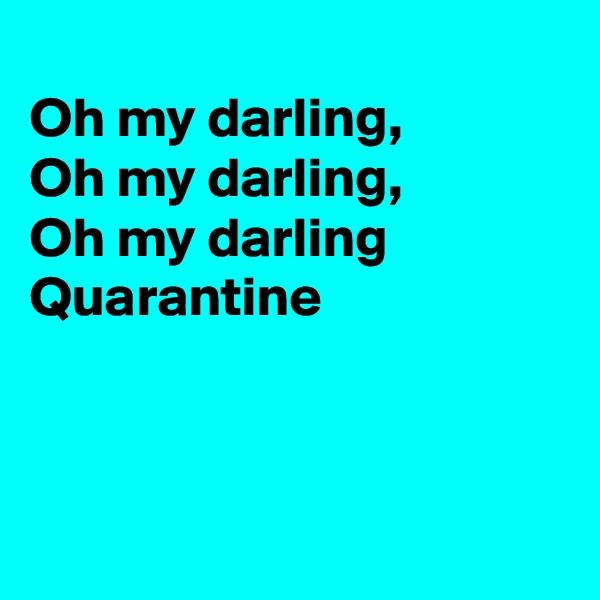 Oh my darling, Oh my darling, Oh my darling  Quarantine