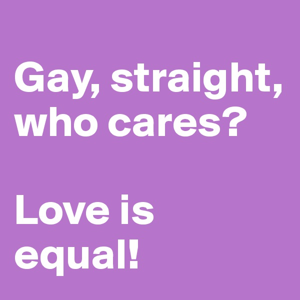 Gay, straight, who cares?   Love is equal!
