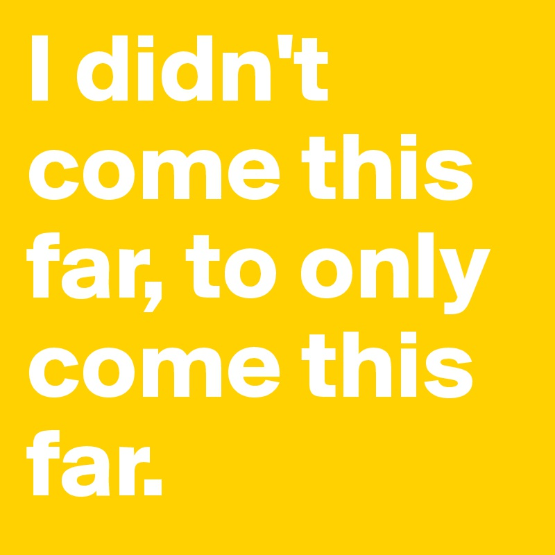I Didn T Come This Far To Only Come This Far Post By Quoteme777 On Boldomatic