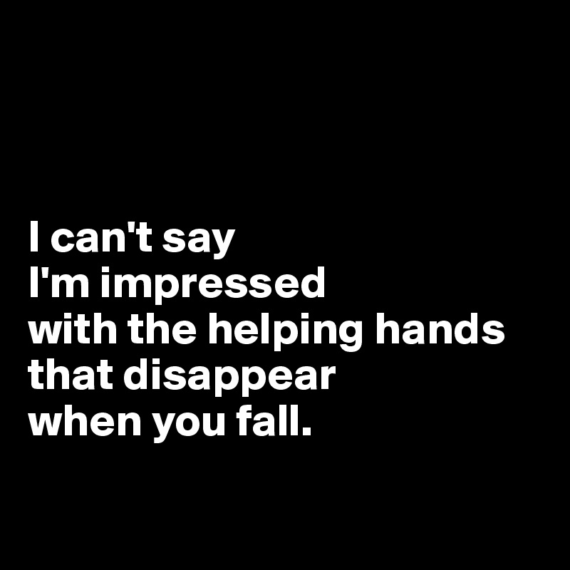 I can't say  I'm impressed  with the helping hands that disappear  when you fall.