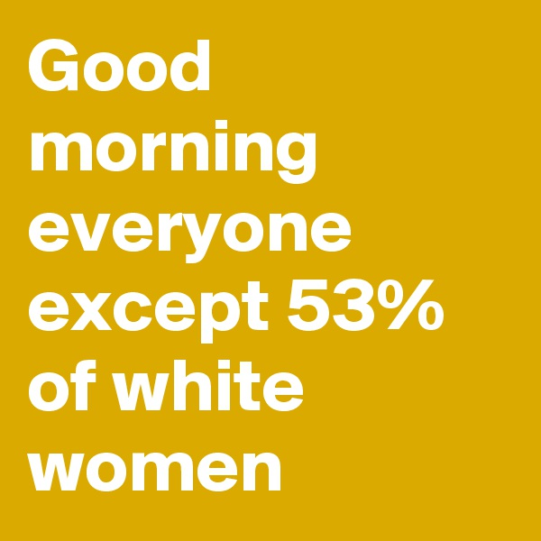 Good morning everyone except 53% of white women