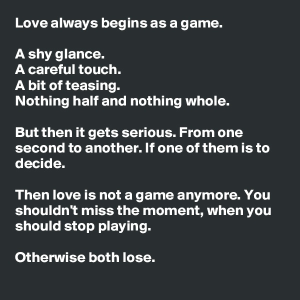 Love always begins as a game.  A shy glance. A careful touch. A bit of teasing. Nothing half and nothing whole.  But then it gets serious. From one second to another. If one of them is to decide.  Then love is not a game anymore. You shouldn't miss the moment, when you should stop playing.  Otherwise both lose.