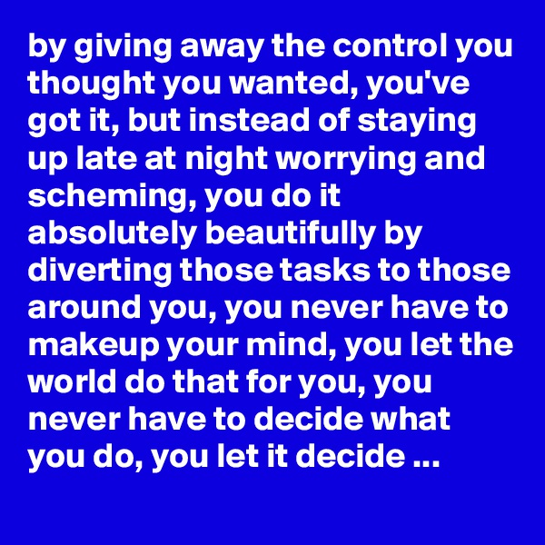 by giving away the control you thought you wanted, you've got it, but instead of staying up late at night worrying and scheming, you do it absolutely beautifully by diverting those tasks to those around you, you never have to makeup your mind, you let the world do that for you, you never have to decide what you do, you let it decide ...