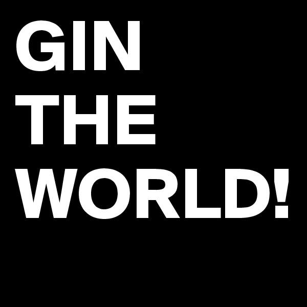 GIN THE WORLD!
