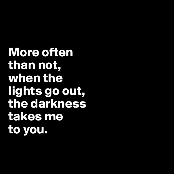 More often  than not,  when the  lights go out, the darkness  takes me  to you.