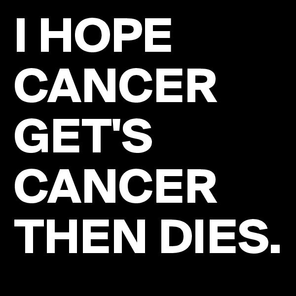 I HOPE CANCER GET'S CANCER THEN DIES.