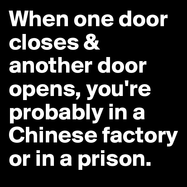 When one door closes & another door opens, you're probably in a Chinese factory or in a prison.