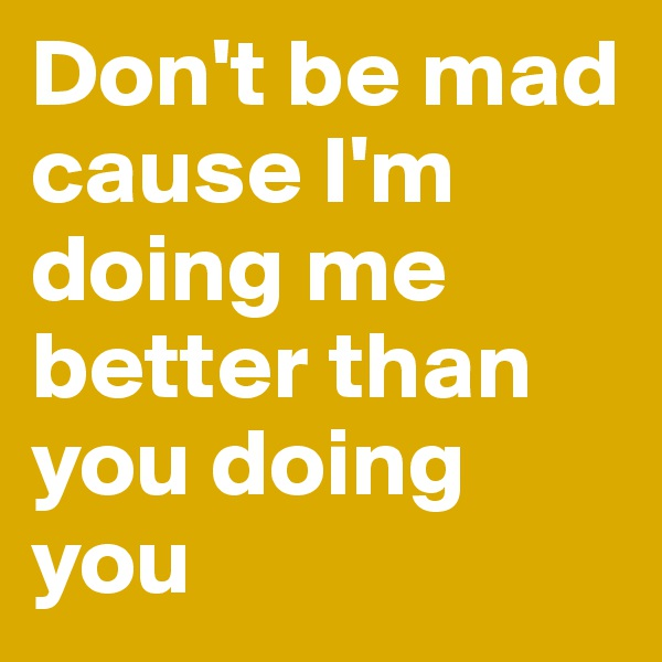 Don't be mad cause I'm doing me better than you doing you