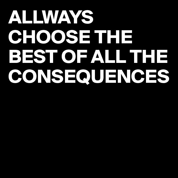 ALLWAYS CHOOSE THE BEST OF ALL THE CONSEQUENCES