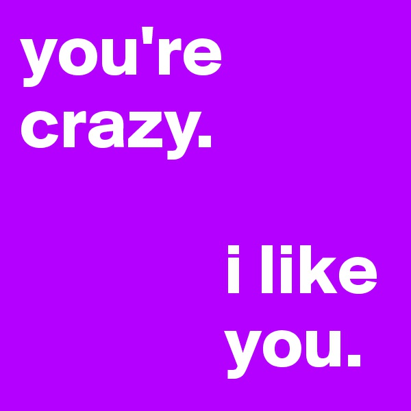 you're crazy.                i like               you.