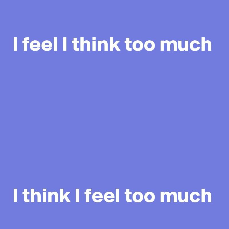 I feel I think too much       I think I feel too much