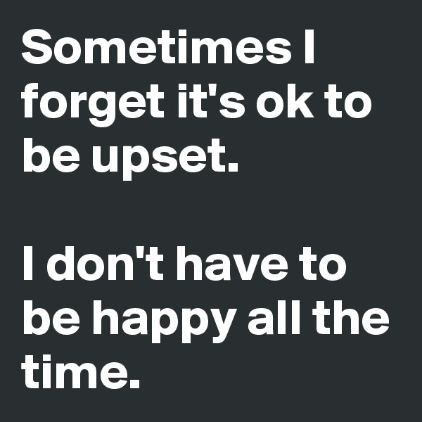 Sometimes I forget it's ok to be upset.  I don't have to be happy all the time.