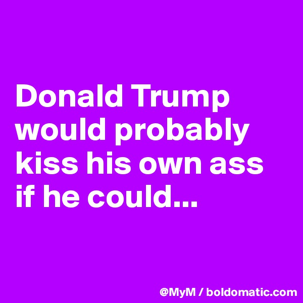 Donald Trump would probably kiss his own ass if he could...