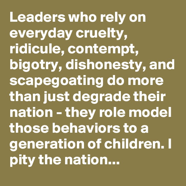 Leaders who rely on everyday cruelty, ridicule, contempt, bigotry, dishonesty, and scapegoating do more than just degrade their nation - they role model those behaviors to a generation of children. I pity the nation...