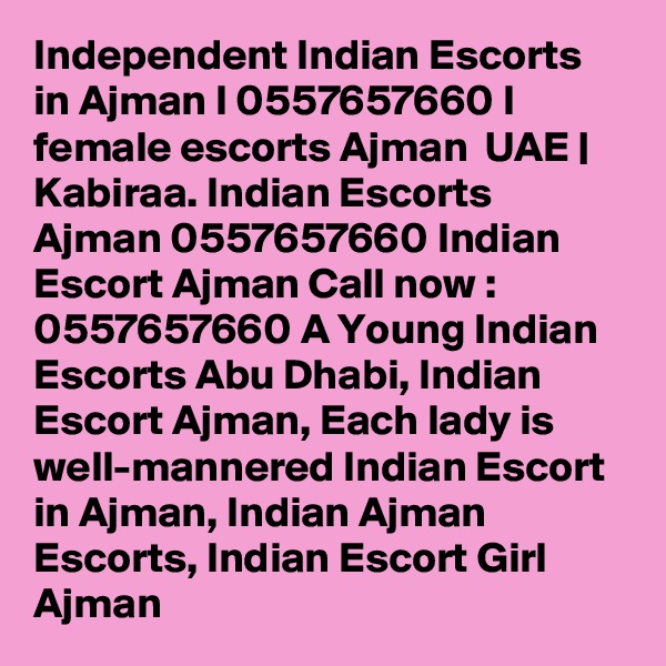 Independent Indian Escorts in Ajman I 0557657660 I female escorts Ajman  UAE | Kabiraa. Indian Escorts Ajman 0557657660 Indian Escort Ajman Call now : 0557657660 A Young Indian Escorts Abu Dhabi, Indian Escort Ajman, Each lady is well-mannered Indian Escort in Ajman, Indian Ajman Escorts, Indian Escort Girl Ajman