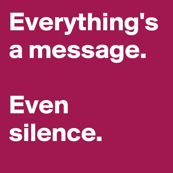 Everything's a message.   Even silence.