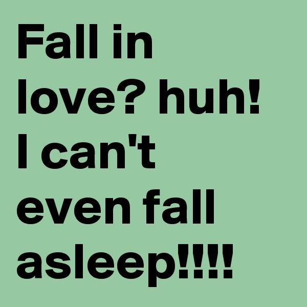 Fall in love? huh! I can't even fall asleep!!!!