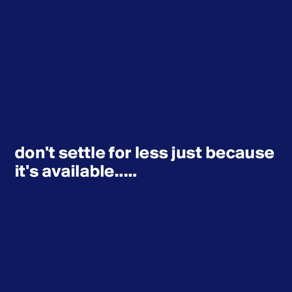 don't settle for less just because it's available.....