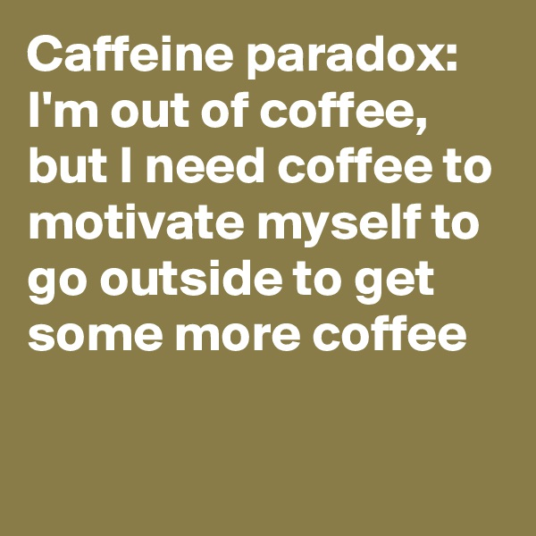 Caffeine paradox: I'm out of coffee, but I need coffee to motivate myself to go outside to get some more coffee