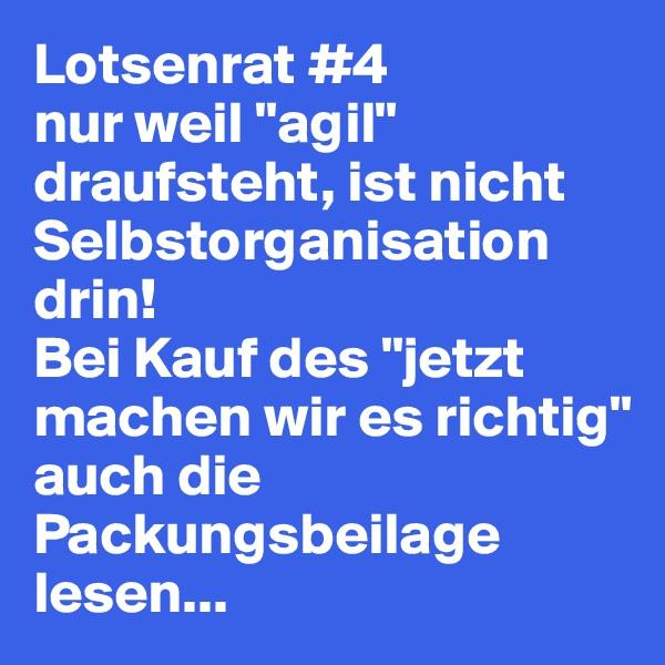 """Lotsenrat #4 nur weil """"agil"""" draufsteht, ist nicht Selbstorganisation drin! Bei Kauf des """"jetzt machen wir es richtig"""" auch die Packungsbeilage lesen..."""