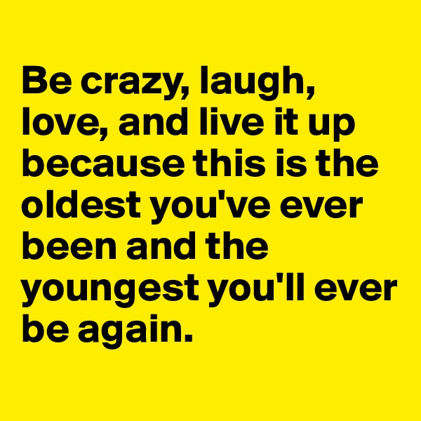Be crazy, laugh, love, and live it up because this is the oldest you've ever been and the youngest you'll ever be again.