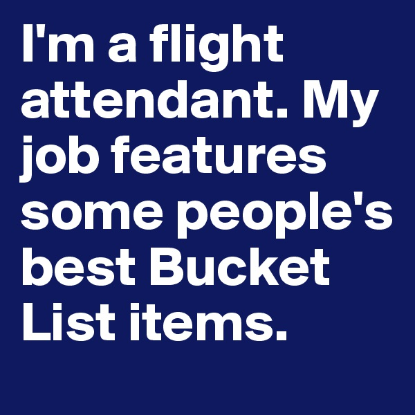 I'm a flight attendant. My job features some people's best Bucket List items.