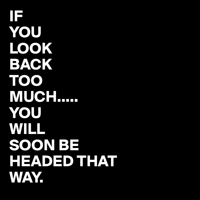 IF  YOU LOOK BACK TOO MUCH..... YOU  WILL SOON BE HEADED THAT WAY.