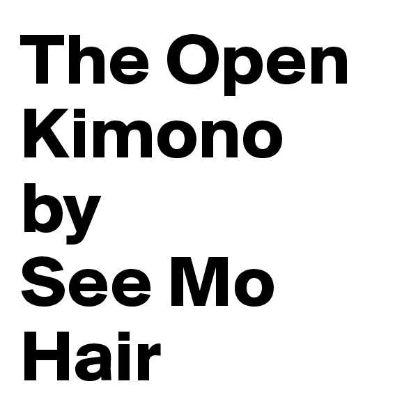 The Open Kimono by  See Mo Hair