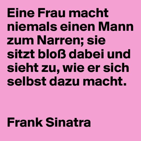 Eine Frau macht niemals einen Mann zum Narren; sie sitzt bloß dabei und sieht zu, wie er sich selbst dazu macht.   Frank Sinatra