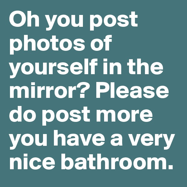 Oh you post photos of yourself in the mirror? Please do post more you have a very nice bathroom.