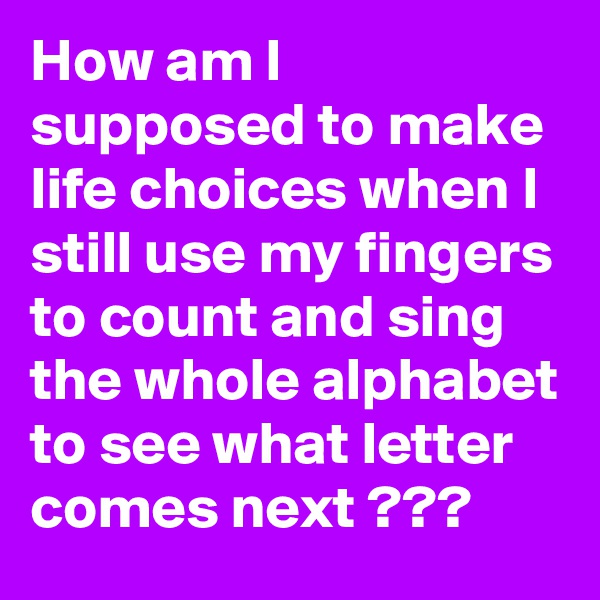 How am I supposed to make life choices when I still use my fingers to count and sing the whole alphabet to see what letter comes next ???