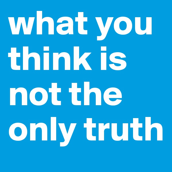 what you think is not the only truth