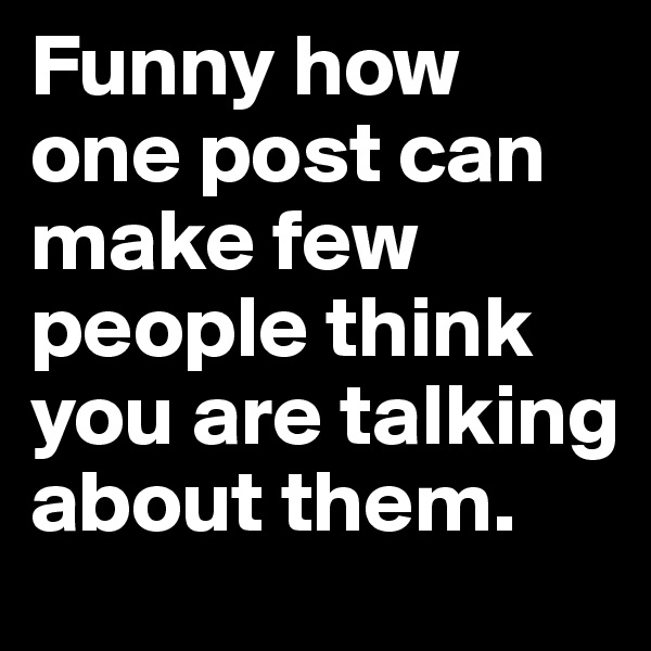 Funny how one post can make few people think you are talking about them.