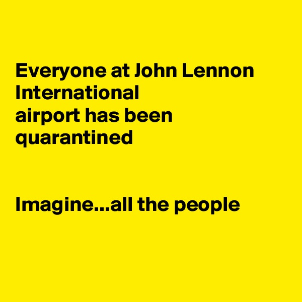 Everyone at John Lennon International airport has been quarantined    Imagine...all the people